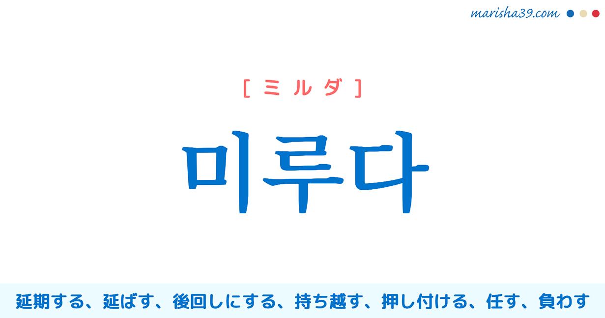 韓国語単語 미루다 [ミルダ] 延期する、延ばす、後回しにする、持ち越す、押し付ける、任す、負わす、推し量る、推測する、推察する 意味・活用・読み方と音声発音