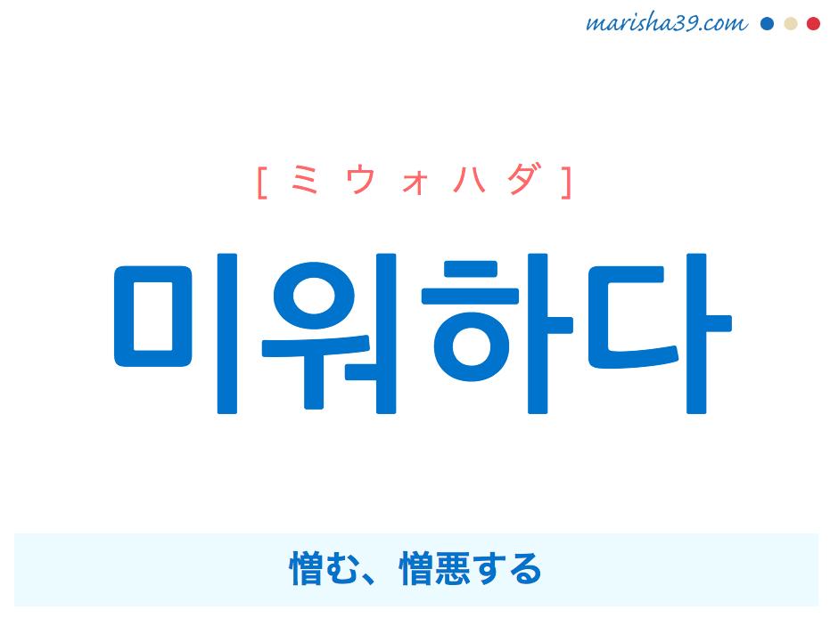 韓国語単語・ハングル 미워하다 [ミウォハダ] 憎む、憎悪する 意味・活用・読み方と音声発音