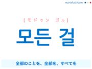 韓国語で表現 모든 걸 [モドゥン ゴル] 全部のことを、全部を、すべてを 歌詞で勉強