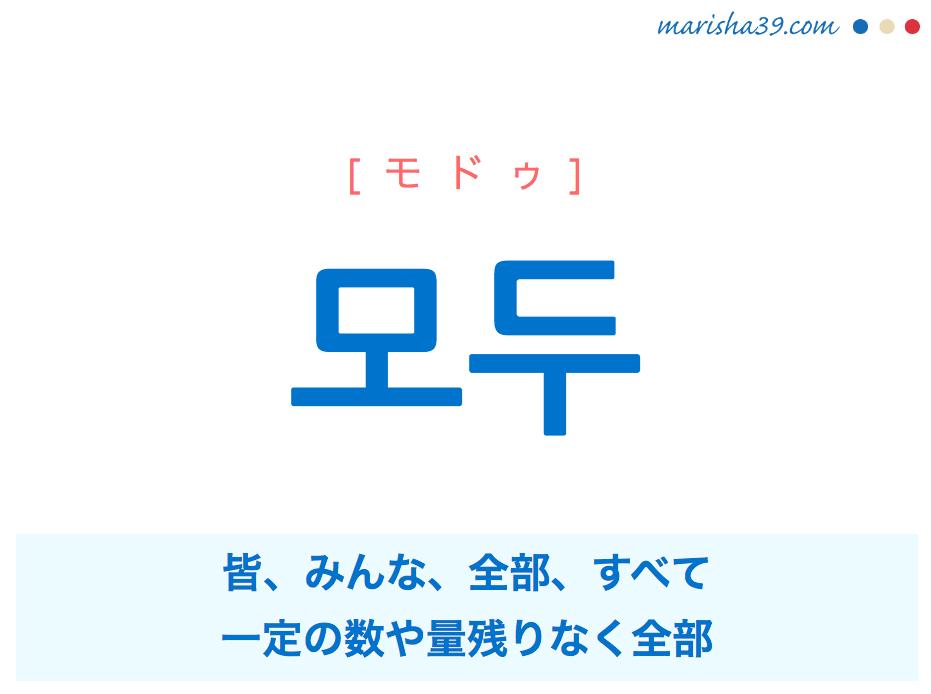 韓国語単語・ハングル 모두 [モドゥ] 皆、みんな、全部、すべて、一定の数や量残りなく全部 意味・活用・読み方と音声発音