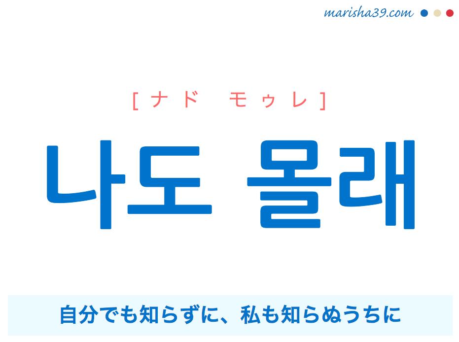 韓国語・ハングルで表現 나도 몰래 自分でも知らずに、私も知らぬうちに [ナド モゥレ] 歌詞を例にプチ解説