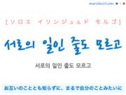 韓国語で表現 서로의 일인 줄도 모르고 [ソロエ イリンジュルド モルゴ] お互いのこととも知らずに、まるで自分のことみたいに 歌詞で勉強
