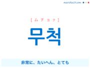 韓国語単語・ハングル 무척 [ムチョク] 非常に、たいへん、とても 意味・活用・読み方と音声発音