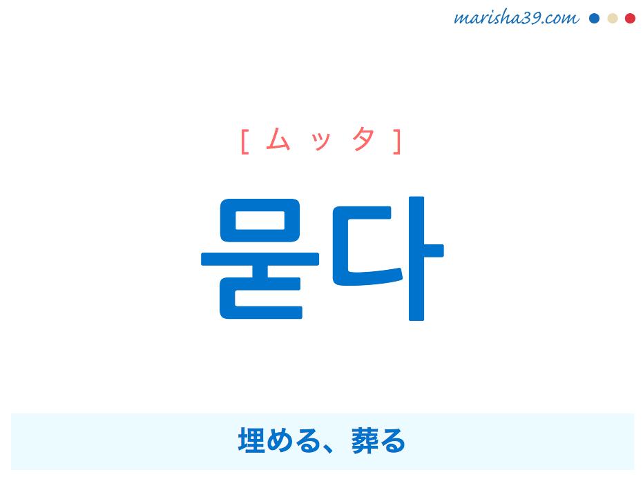 韓国語単語・ハングル 묻다 [ムッタ] 埋める、葬る 意味・活用・読み方と音声発音