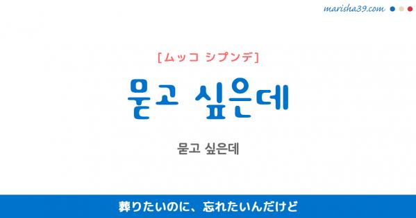 韓国語表現 묻고 싶은데 [ムッコ シプンデ] 葬りたいのに、忘れたいんだけど 歌詞で勉強