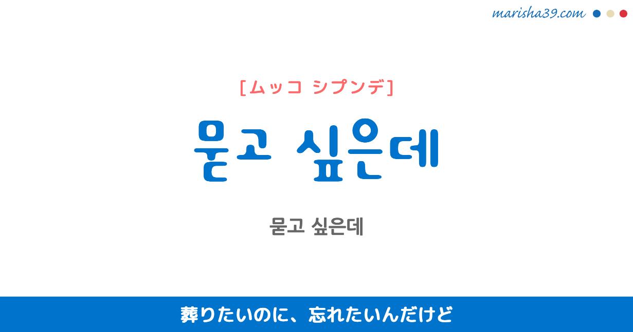韓国語で表現 묻고 싶은데 [ムッコ シプンデ] 葬りたいのに、忘れたいんだけど 歌詞で勉強