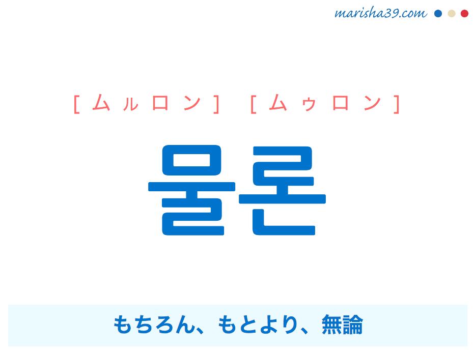 韓国語単語 물론 [ムルロン] [ムゥロン] もちろん、もとより、無論 意味・活用・読み方と音声発音