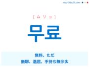 韓国語単語・ハングル 무료 [ムリョ] 無料、ただ、無聊、退屈、手持ち無沙汰 意味・活用・読み方と音声発音