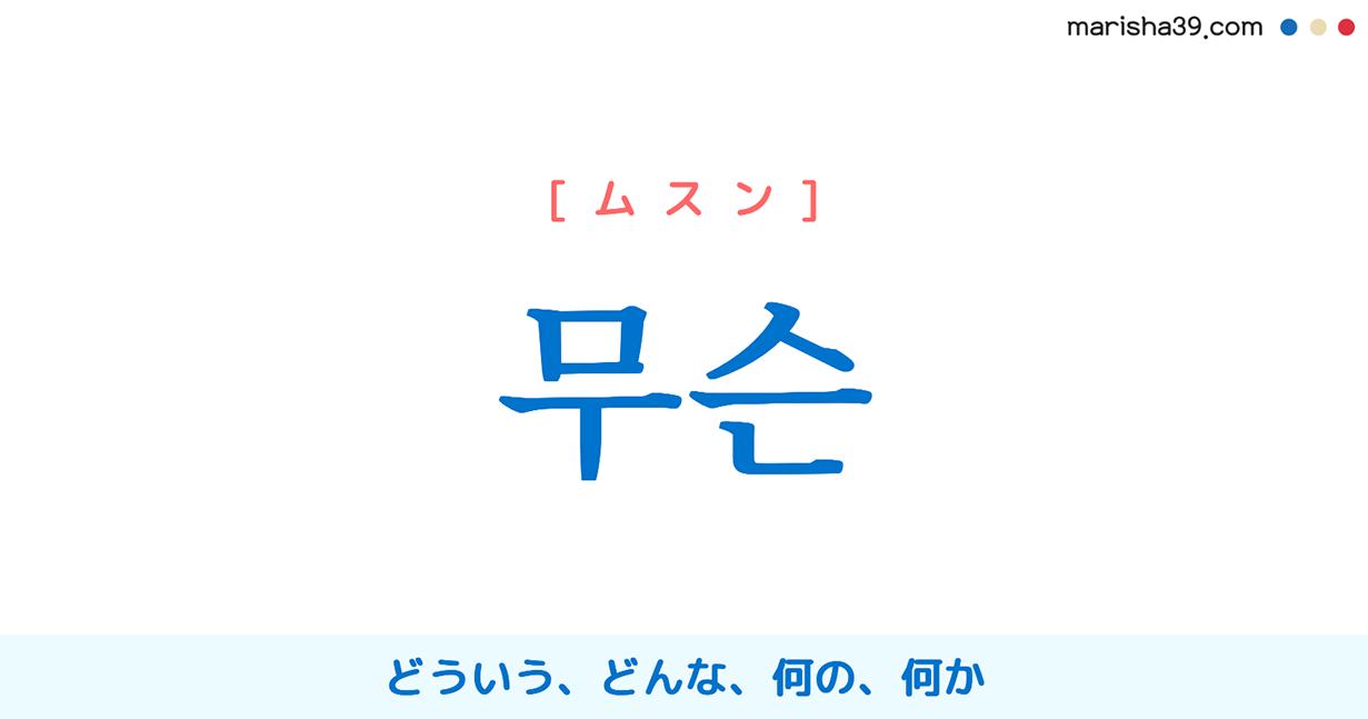 韓国語単語・ハングル 무슨 [ムスン] どういう、どんな、何の、何か、なんという、なんたる、どうして 意味・活用・読み方と音声発音