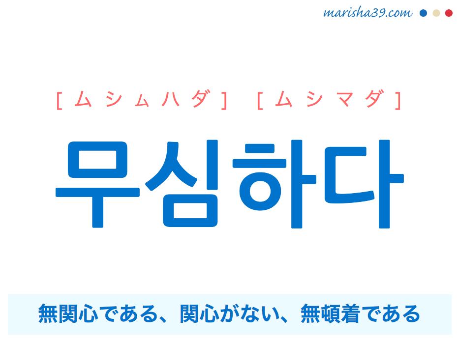韓国語単語・ハングル 무심하다 [ムシムハダ] [ムシマダ] 無関心である、関心がない、無頓着である 意味・活用・読み方と音声発音
