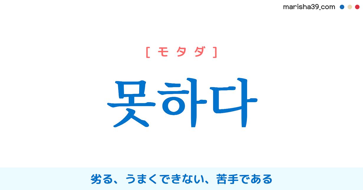 韓国語・ハングル 못하다 [モッタダ] [モッハダ] 劣る、うまくできない、苦手である 意味・活用・発音