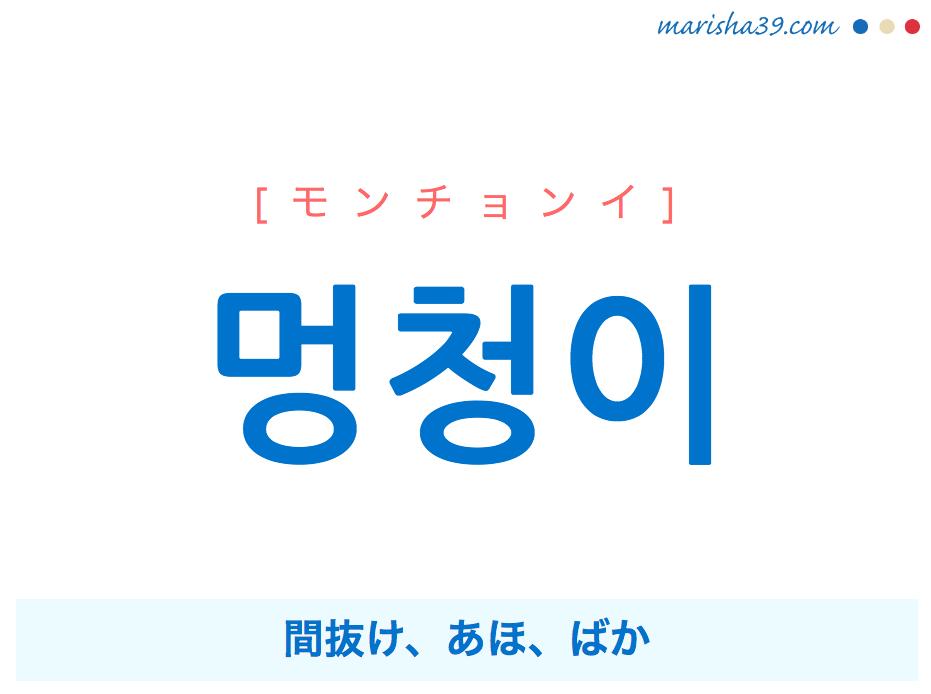 韓国語・ハングル 멍청이 [モンチョンイ] 間抜け、あほ、ばか 意味・活用・読み方と音声発音