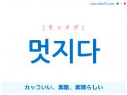 韓国語・ハングル 멋지다 [モッチダ] カッコいい、素敵、素晴らしい 意味・活用・発音
