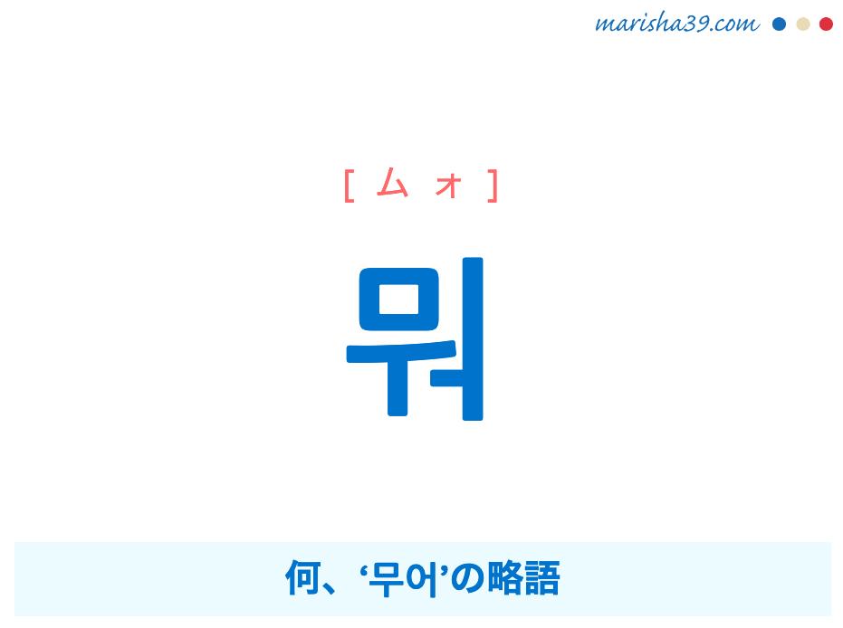 韓国語勉強・ハングル 뭐 [ムォ] 何('무어'の略語)意味・活用・発音