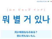 韓国語で表現 뭐 별 거 있나 [ムォ ピョルゴ インナ] 何か特別なものある?、別に何もないもん 歌詞で勉強