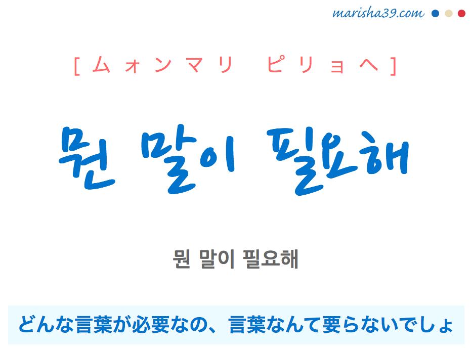 韓国語で表現 뭔 말이 필요해 [ムォンマリ ピリョヘ] どんな言葉が必要なの、言葉なんて要らないでしょ 歌詞で勉強