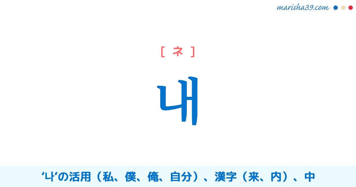 韓国語・ハングル 내 [ネ] '나'の活用、私、僕、俺、自分、来、内、中 意味・活用・読み方と音声発音