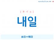 韓国語単語・ハングル 내일 [ネイル] 來日=明日 意味・活用・読み方と音声発音