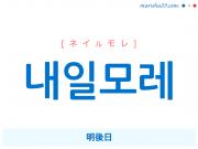 韓国語・ハングル 내일모레 [ネイルモレ] 明後日 意味・活用・読み方と音声発音