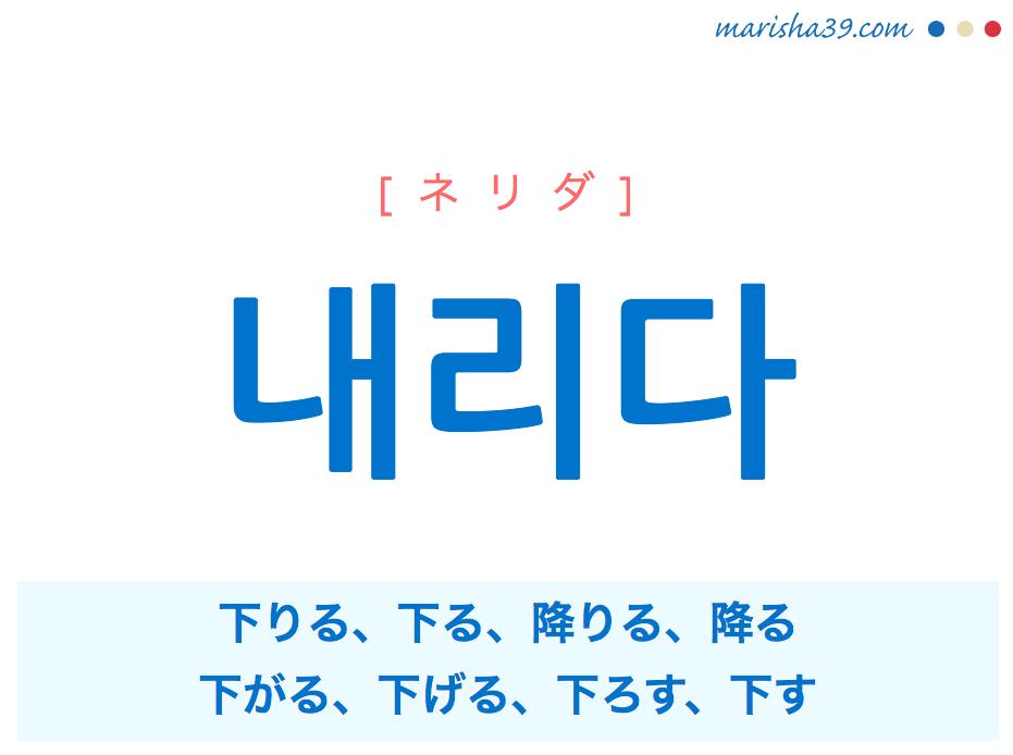 韓国語単語・ハングル 내리다 [ネリダ] 下りる、下る、降りる、降る、下がる、下げる、下ろす、下す 意味・活用・読み方と音声発音