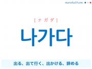 韓国語単語・ハングル 나가다 [ナガダ] 出る、出て行く、出かける、辞める 意味・活用・読み方と音声発音