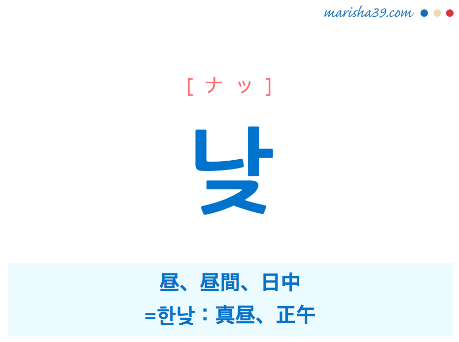 韓国語単語・ハングル 낮 [ナッ] 昼、昼間、日中、= 한낮:真昼、正午 意味・活用・読み方と音声発音