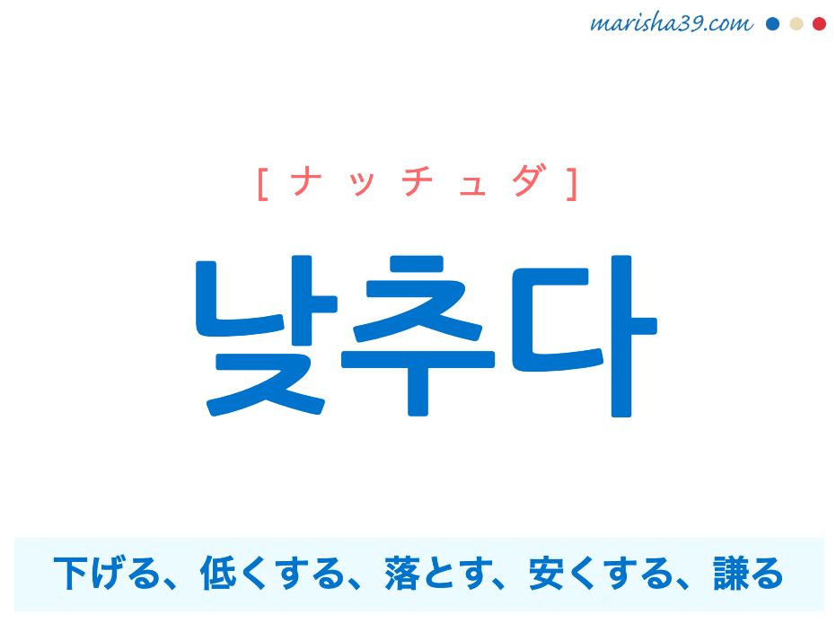 韓国語単語勉強 낮추다 [ナッチュダ] 낮다の使役、下げる、低くする、落とす、安くする、謙(へりくだ)る 意味・活用・読み方と音声発音