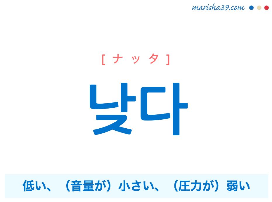 韓国語単語勉強 낮다 [ナッタ] 低い、(音量などが)小さい、(圧力などが)弱い 意味・活用・読み方と音声発音