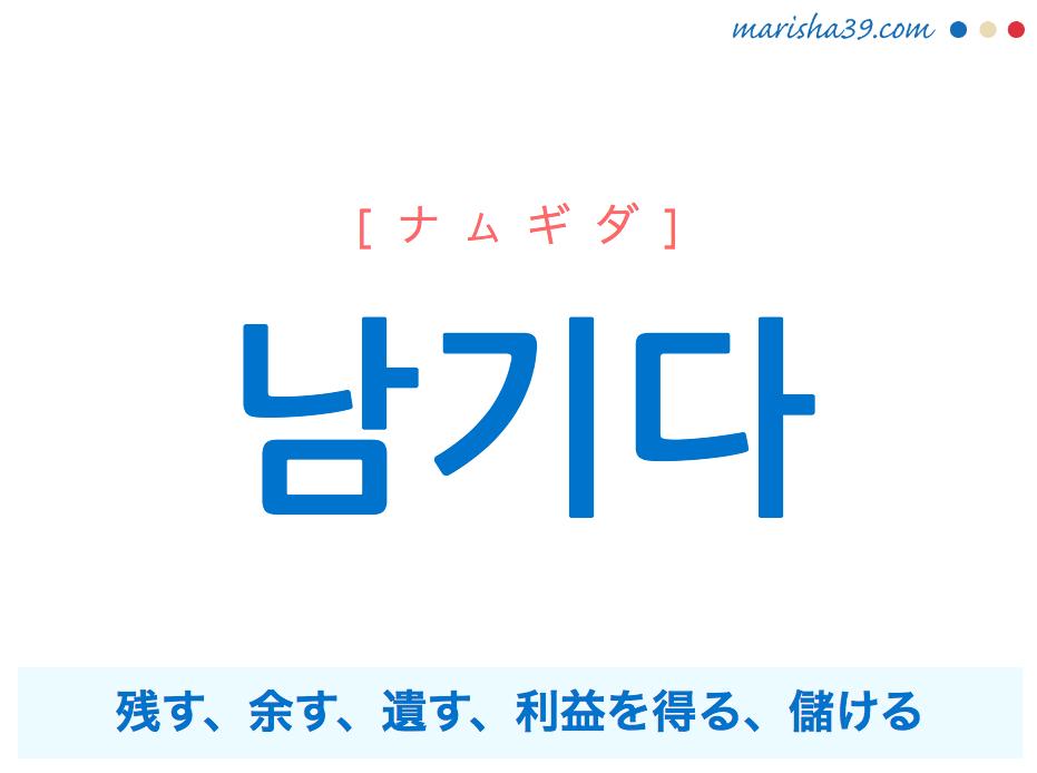 韓国語単語 남기다 [ナムギダ] 残す、余す、遺す、利益を得る、儲ける 意味・活用・読み方と音声発音