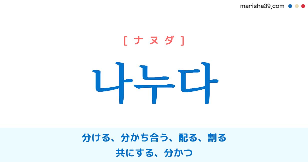 韓国語単語・ハングル 나누다 [ナヌダ] 分ける、分かち合う、配る、割る、共にする、分かつ 意味・活用・読み方と音声発音