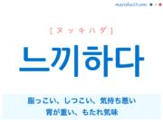 韓国語単語・ハングル 느끼하다 [ヌッキハダ] 脂っこい、しつこい、気持ち悪い、胃が重い、もたれ気味 意味・活用・読み方と音声発音
