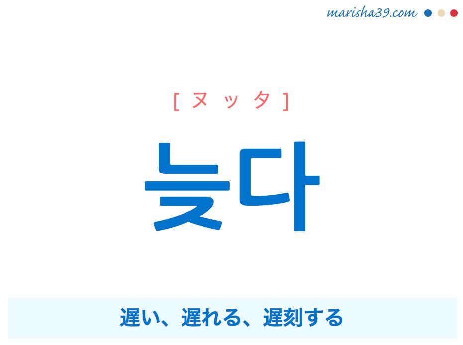 韓国語単語・ハングル 늦다 [ヌッタ] 遅い、遅れる、遅刻する 意味・活用・読み方と音声発音