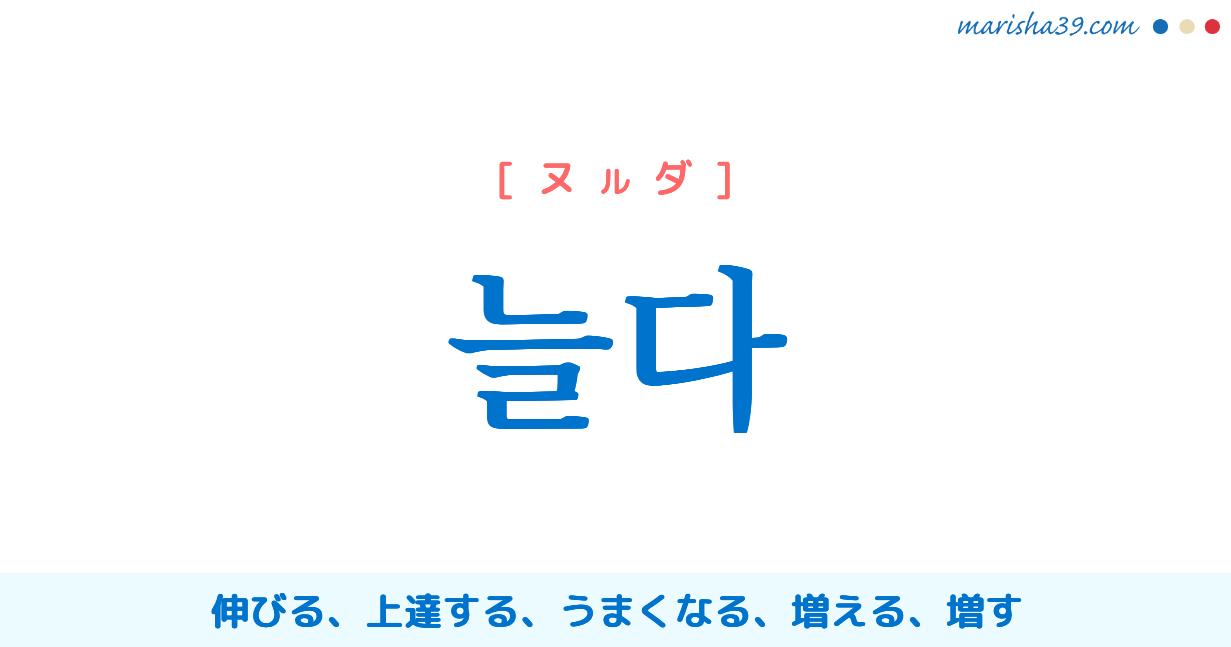 韓国語単語勉強 늘다 [ヌルダ] 伸びる、上達する、うまくなる、増える、増す 意味・活用・読み方と音声発音