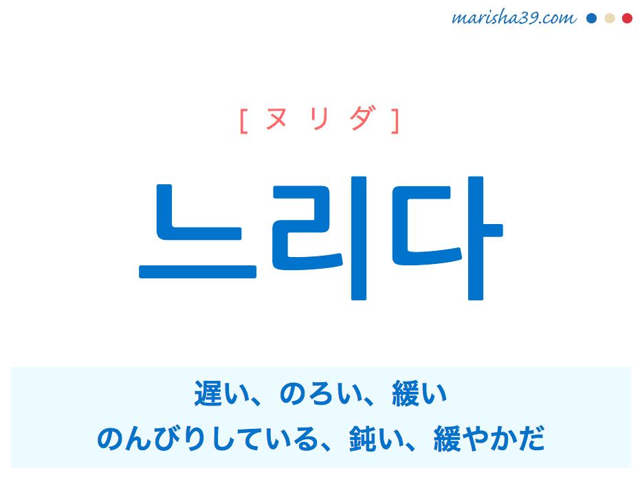 韓国語単語・ハングル 느리다 [ヌリダ] 遅い、のろい、緩い、のんびりしている、鈍い、緩やかだ 意味・活用・読み方と音声発音