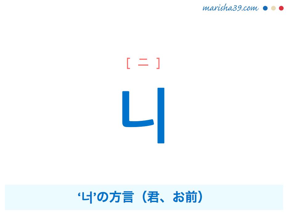 韓国語単語・ハングル 니 [ニ] '너'の方言(君、お前) 意味・活用・読み方と音声発音