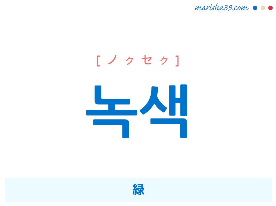 韓国語単語勉強 녹색 [ノクセク] 緑 意味・活用・読み方と音声発音