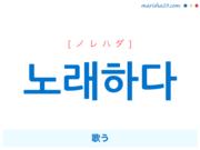 韓国語単語・ハングル 노래하다 [ノレハダ] 歌う 意味・活用・読み方と音声発音