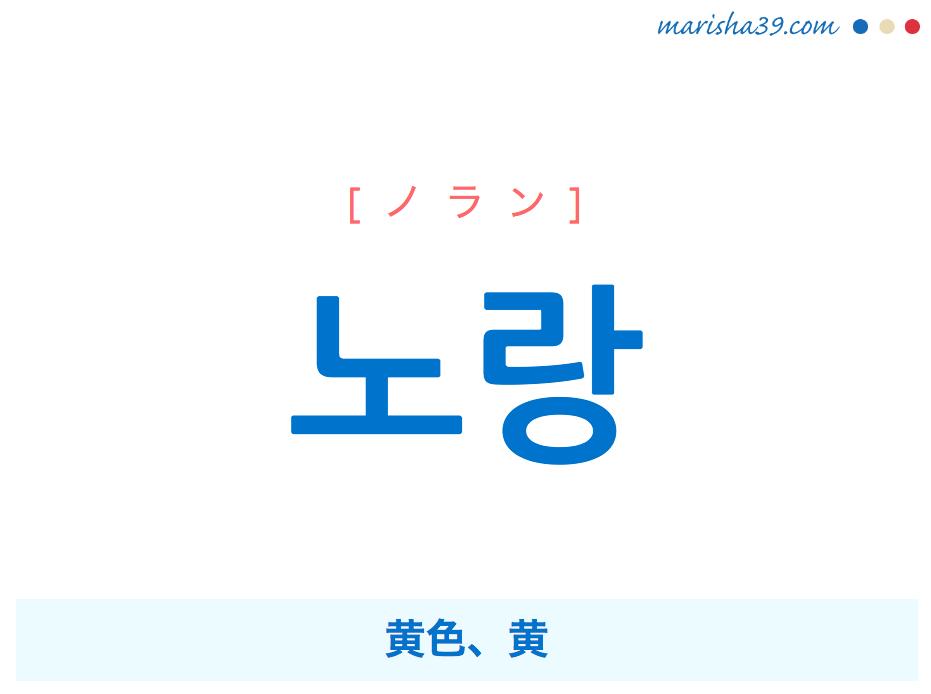 韓国語単語・ハングル 노랑 [ノラン] 黄色、黄 意味・活用・読み方と音声発音