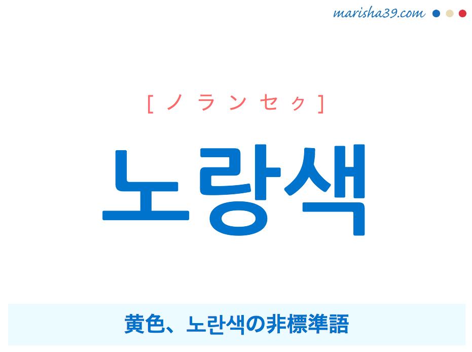韓国語単語・ハングル 노랑색 [ノランセク] 黄色、노란색の非標準語 意味・活用・読み方と音声発音