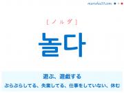 韓国語単語・ハングル 놀다 [ノルダ] 遊ぶ、遊戯する、ぶらぶらしてる、失業してる、仕事をしていない、仕事をやめている、休む 意味・活用・読み方と音声発音