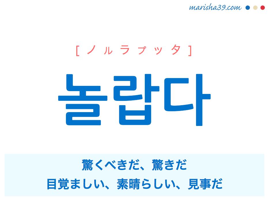 韓国語単語 놀랍다 [ノルラプッタ] [ノゥラプッタ] 驚くべきだ、驚きだ、目覚ましい、素晴らしい、見事だ、意外だ、案外だ 意味・活用・読み方と音声発音