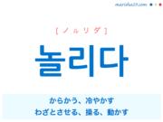 韓国語単語・ハングル 놀리다 [ノルリダ] からかう、冷やかす 意味・活用・読み方と音声発音