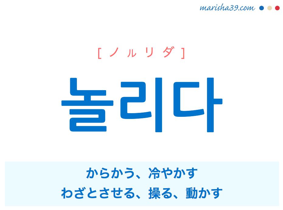 韓国語単語・ハングル 놀리다 [ノルリダ] からかう、冷やかす、わざとさせる、操る、動かす('놀다'の使動詞) 意味・活用・読み方と音声発音