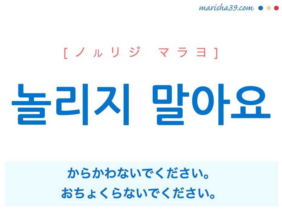 韓国語で表現 놀리지 말아요 [ノルリジ マラヨ] からかわないでください。面白がらないでください。おちょくらないでください。 歌詞から学ぶ