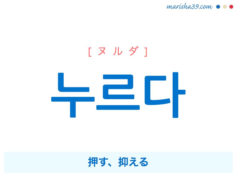 韓国語単語・ハングル 누르다 [ヌルダ] 押す、抑える 意味・活用・読み方と音声発音