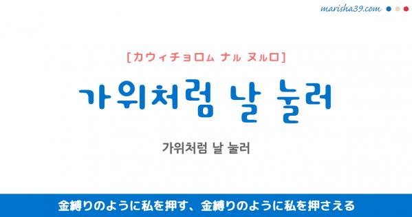韓国語表現 가위처럼 날 눌러 [カウィチョロム ナル ヌルロ] 金縛りのように私を押す、金縛りのように私を押さえる 歌詞で勉強
