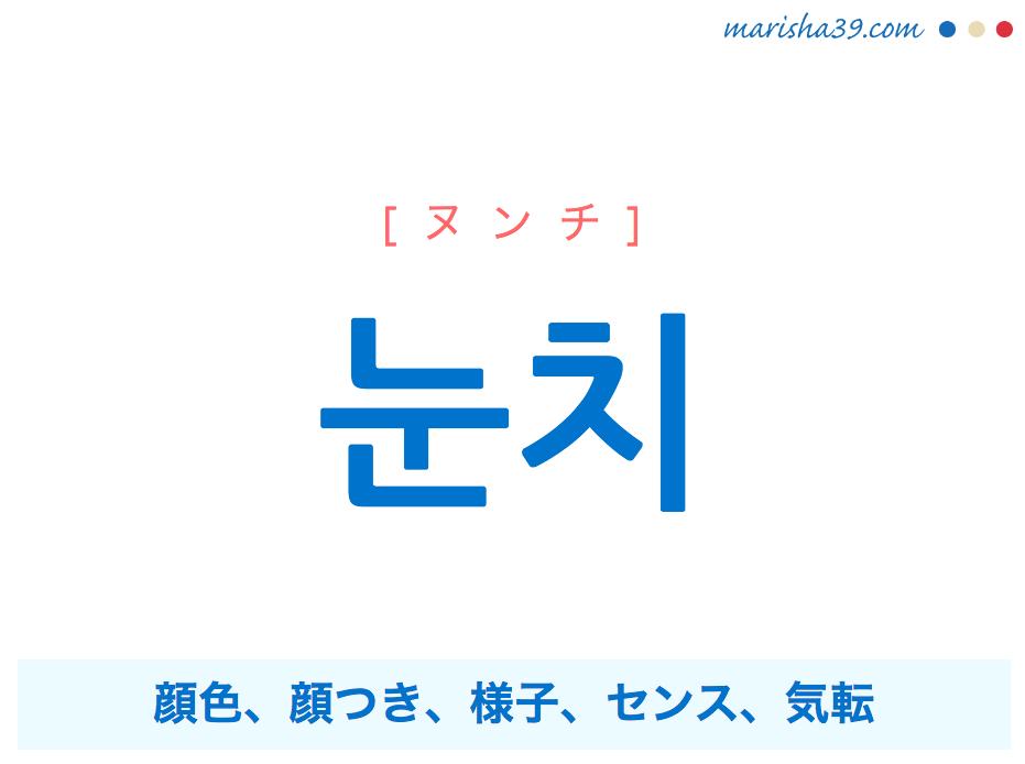 韓国語単語・ハングル 눈치 [ヌンチ] 顔色、顔つき、様子、センス、気転 意味・活用・読み方と音声発音