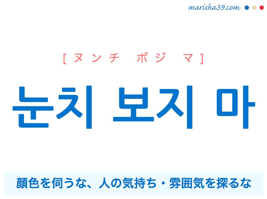 韓国語で表現 눈치 보지 마 [ヌンチ ボジ マ] 顔色を伺うな(伺わないで)、人の気持ち・雰囲気を探るな(探らないで) 歌詞で勉強