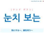 韓国語で表現 눈치 보는 [ヌンチ ボヌン] 気にする〜、顔色伺う〜 歌詞で勉強