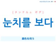 韓国語単語・ハングル 눈치를 보다 [ヌンチルル ボダ] 顔色を伺う 意味・活用・読み方と音声発音